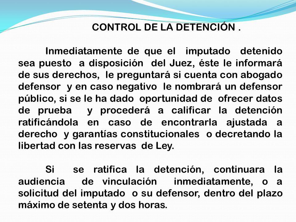 CONTROL DE LA DETENCIÓN. Inmediatamente de que el imputado detenido sea puesto a disposición del Juez, éste le informará de sus derechos, le preguntar