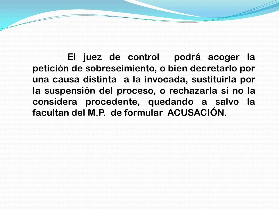 El juez de control podrá acoger la petición de sobreseimiento, o bien decretarlo por una causa distinta a la invocada, sustituirla por la suspensión d