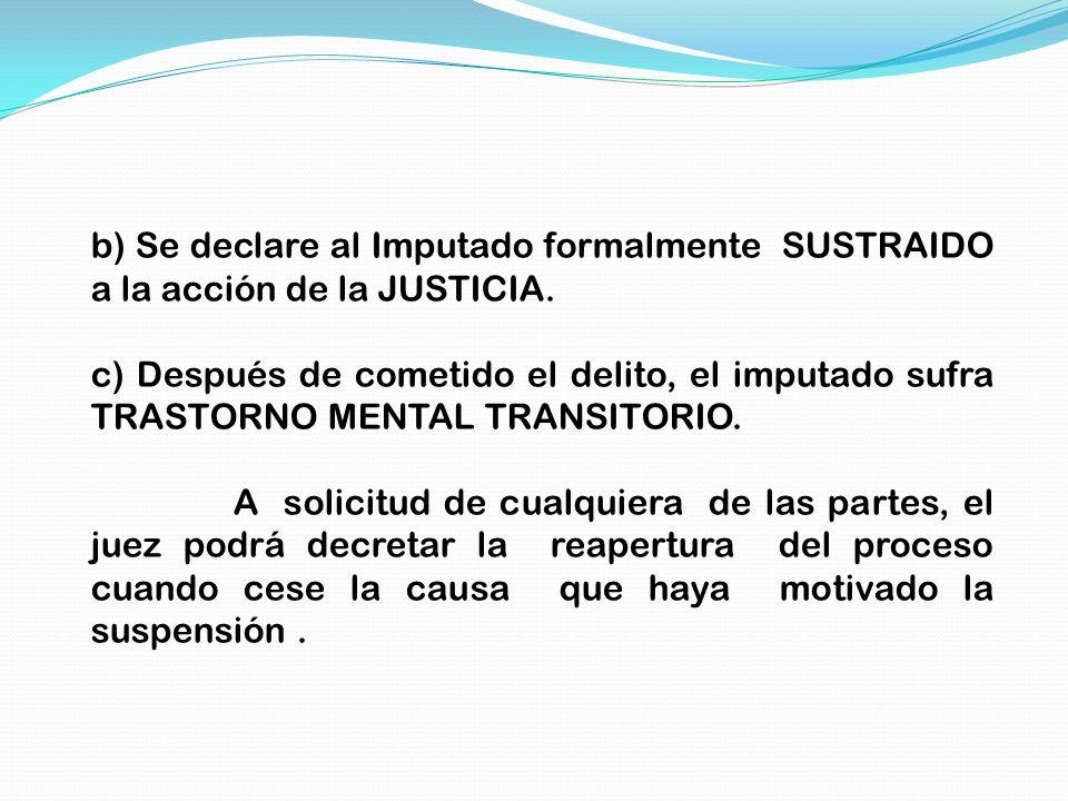 b) Se declare al Imputado formalmente SUSTRAIDO a la acción de la JUSTICIA. c) Después de cometido el delito, el imputado sufra TRASTORNO MENTAL TRANS