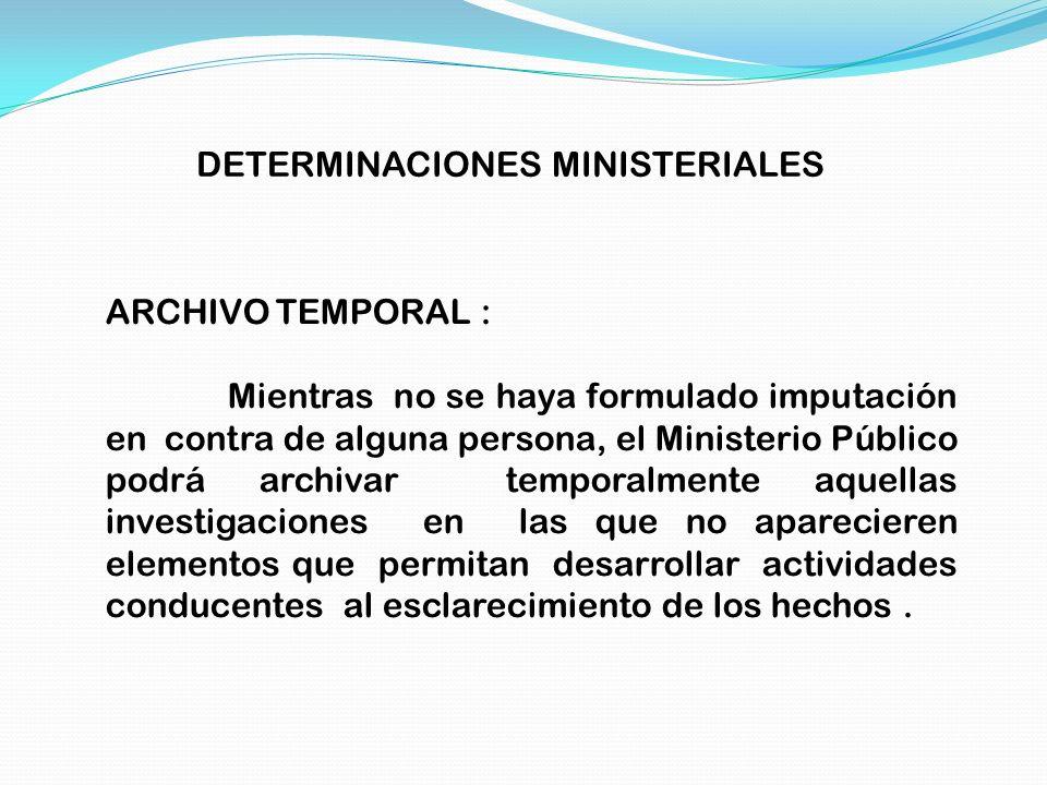 DETERMINACIONES MINISTERIALES ARCHIVO TEMPORAL : Mientras no se haya formulado imputación en contra de alguna persona, el Ministerio Público podrá arc