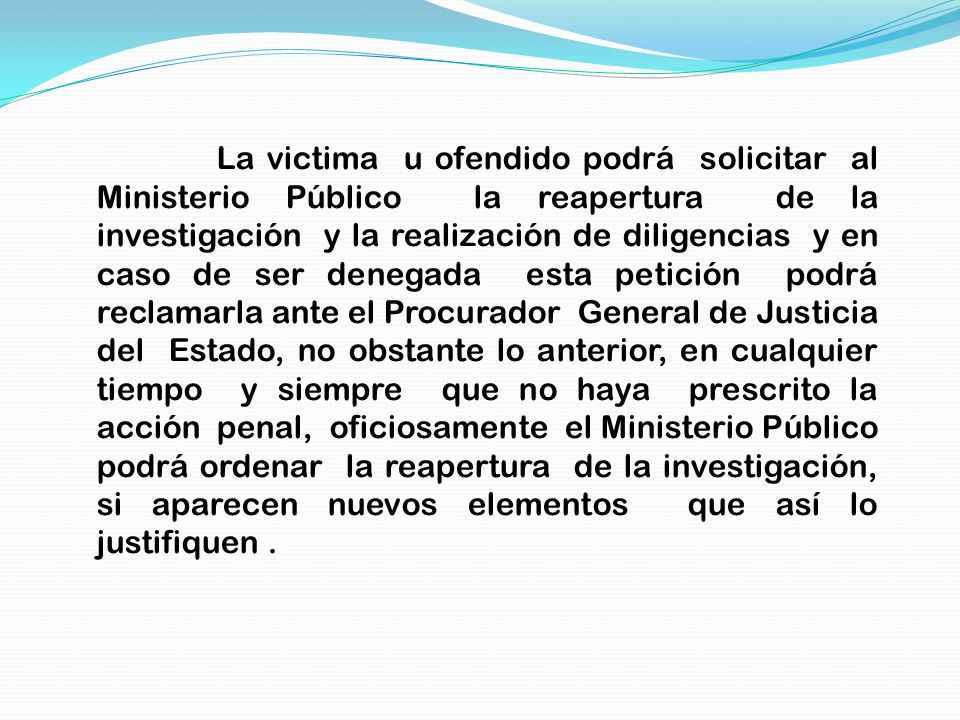 La victima u ofendido podrá solicitar al Ministerio Público la reapertura de la investigación y la realización de diligencias y en caso de ser denegad