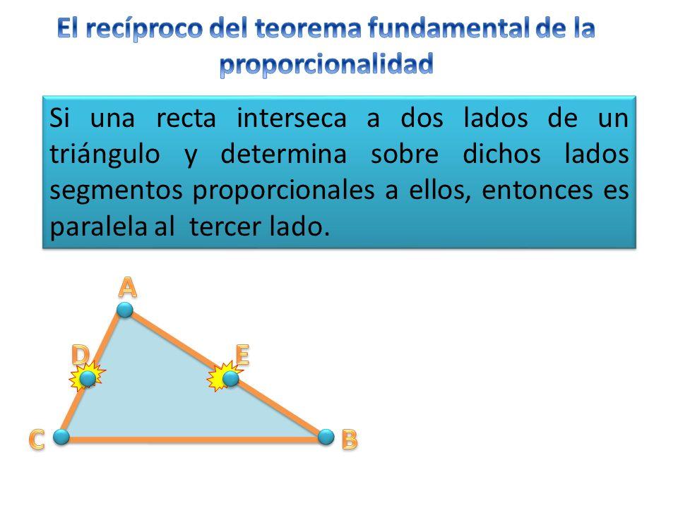 Si una recta interseca a dos lados de un triángulo y determina sobre dichos lados segmentos proporcionales a ellos, entonces es paralela al tercer lado.
