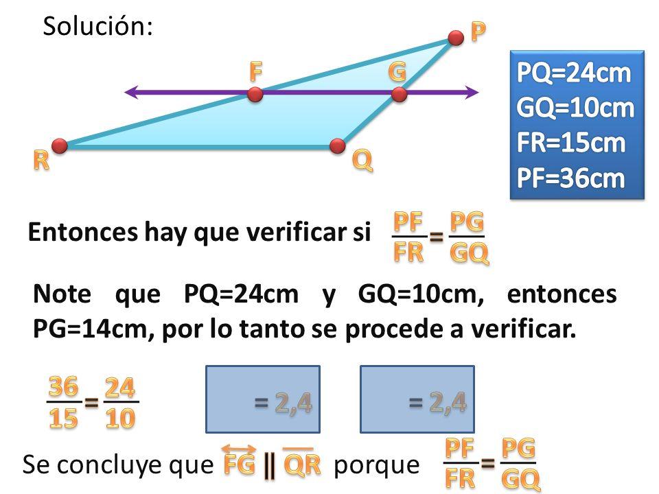Solución: Entonces hay que verificar si Note que PQ=24cm y GQ=10cm, entonces PG=14cm, por lo tanto se procede a verificar.