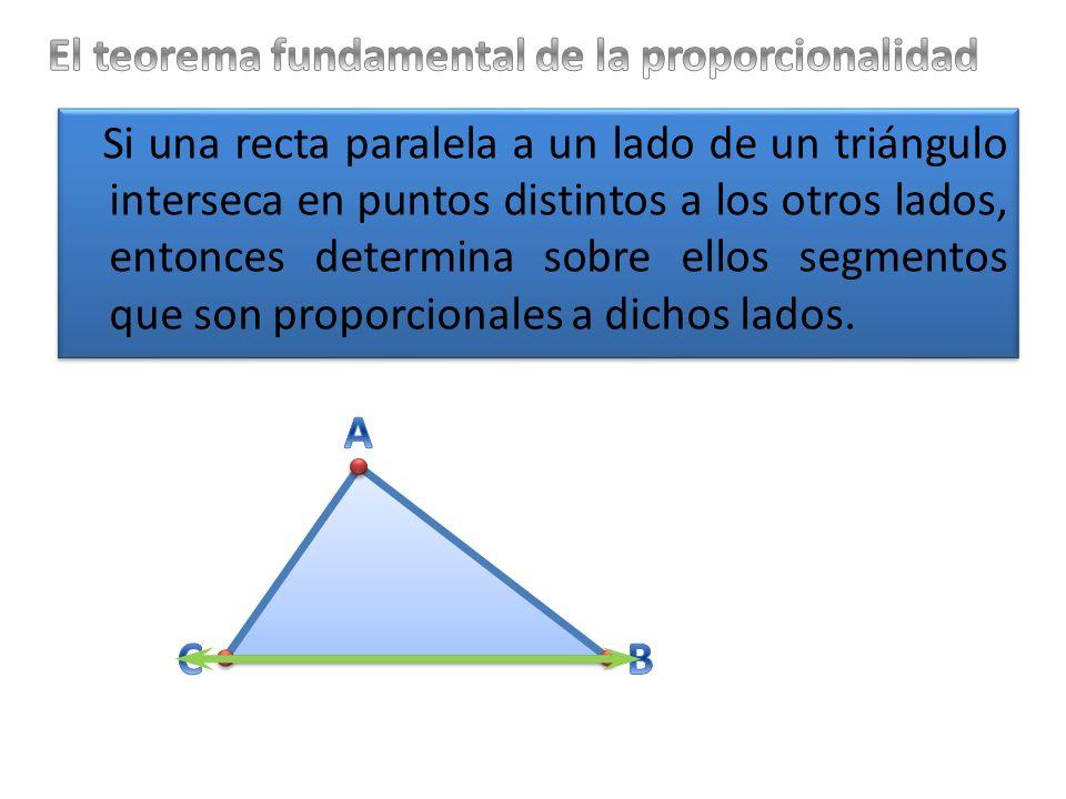 Si una recta paralela a un lado de un triángulo interseca en puntos distintos a los otros lados, entonces determina sobre ellos segmentos que son proporcionales a dichos lados.