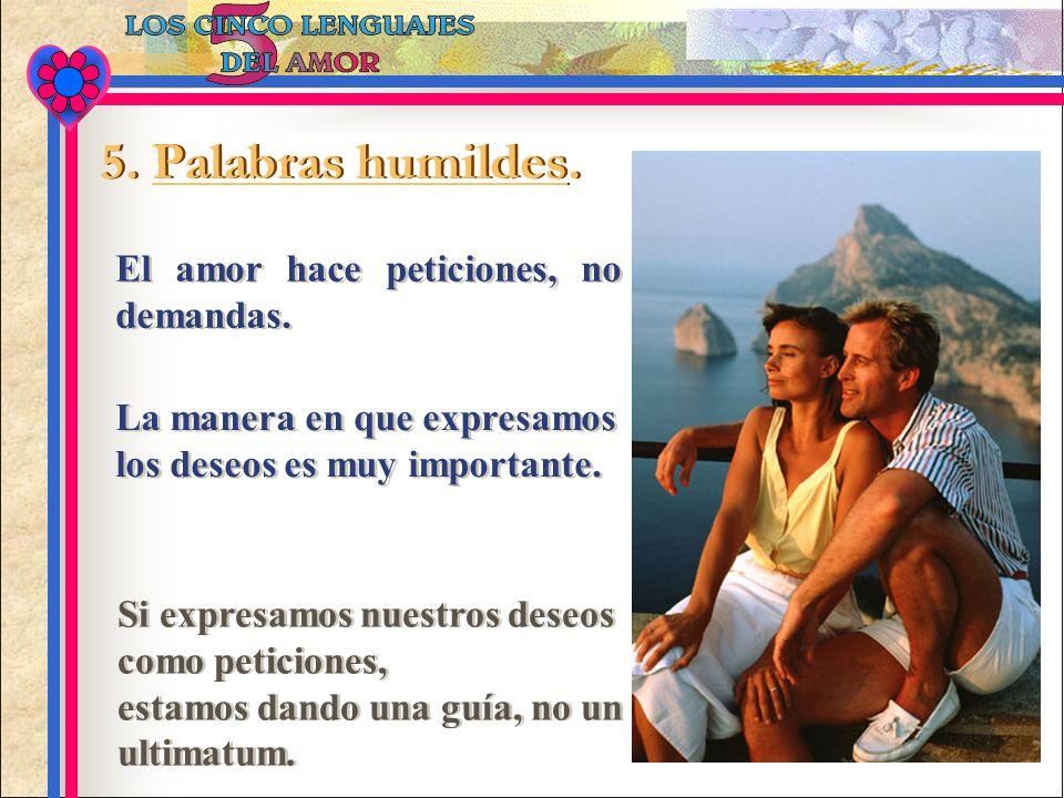 El amor hace peticiones, no demandas. 5. Palabras humildes. La manera en que expresamos los deseos es muy importante. Si expresamos nuestros deseos co