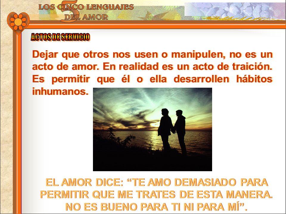 Dejar que otros nos usen o manipulen, no es un acto de amor. En realidad es un acto de traición. Es permitir que él o ella desarrollen hábitos inhuman