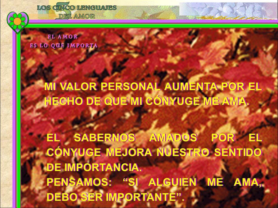MI VALOR PERSONAL AUMENTA POR EL HECHO DE QUE MI CÓNYUGE ME AMA. EL SABERNOS AMADOS POR EL CÓNYUGE MEJORA NUESTRO SENTIDO DE IMPORTANCIA. PENSAMOS: SI