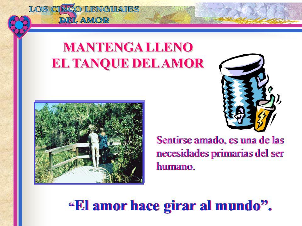 MANTENGA LLENO EL TANQUE DEL AMOR MANTENGA LLENO EL TANQUE DEL AMOR El amor hace girar al mundo. Sentirse amado, es una de las necesidades primarias d