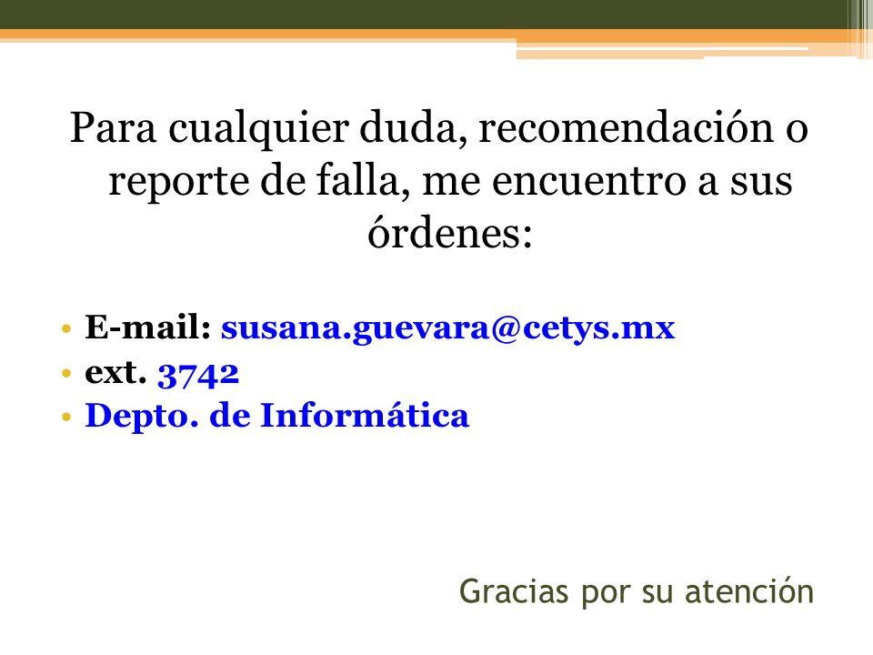 Gracias por su atención Para cualquier duda, recomendación o reporte de falla, me encuentro a sus órdenes: E-mail: susana.guevara@cetys.mx ext. 3742 D