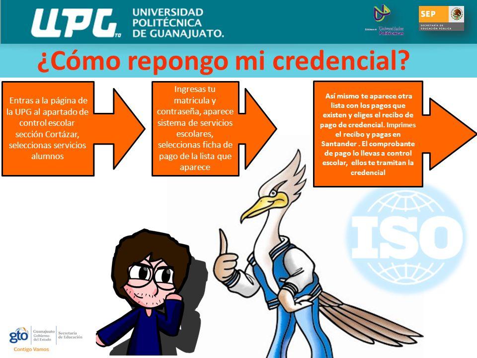 ¿Cómo repongo mi credencial? Entras a la página de la UPG al apartado de control escolar sección Cortázar, seleccionas servicios alumnos Así mismo te