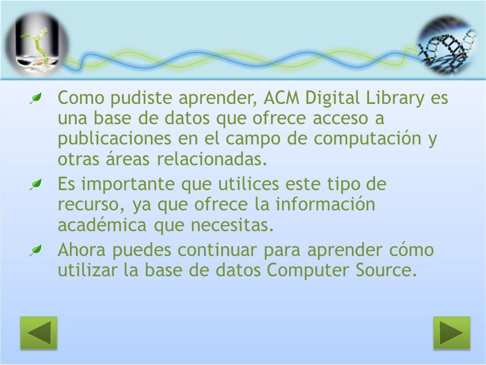 Como pudiste aprender, ACM Digital Library es una base de datos que ofrece acceso a publicaciones en el campo de computación y otras áreas relacionada