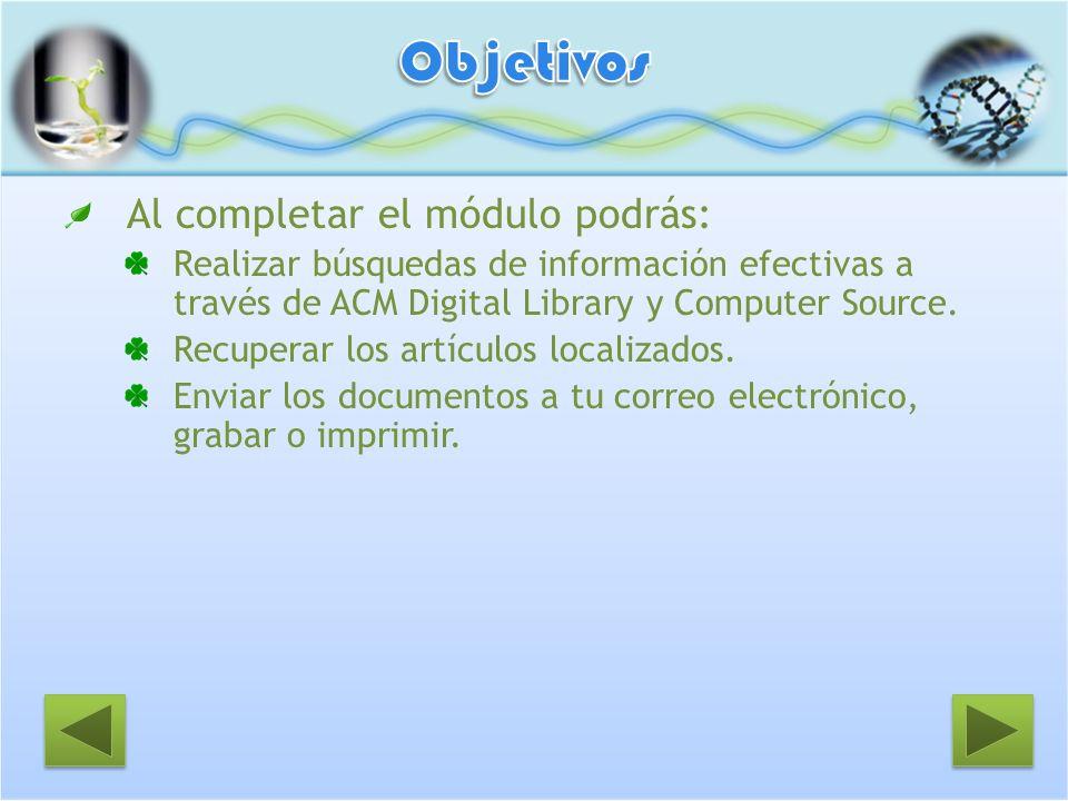 Al completar el módulo podrás: Realizar búsquedas de información efectivas a través de ACM Digital Library y Computer Source. Recuperar los artículos