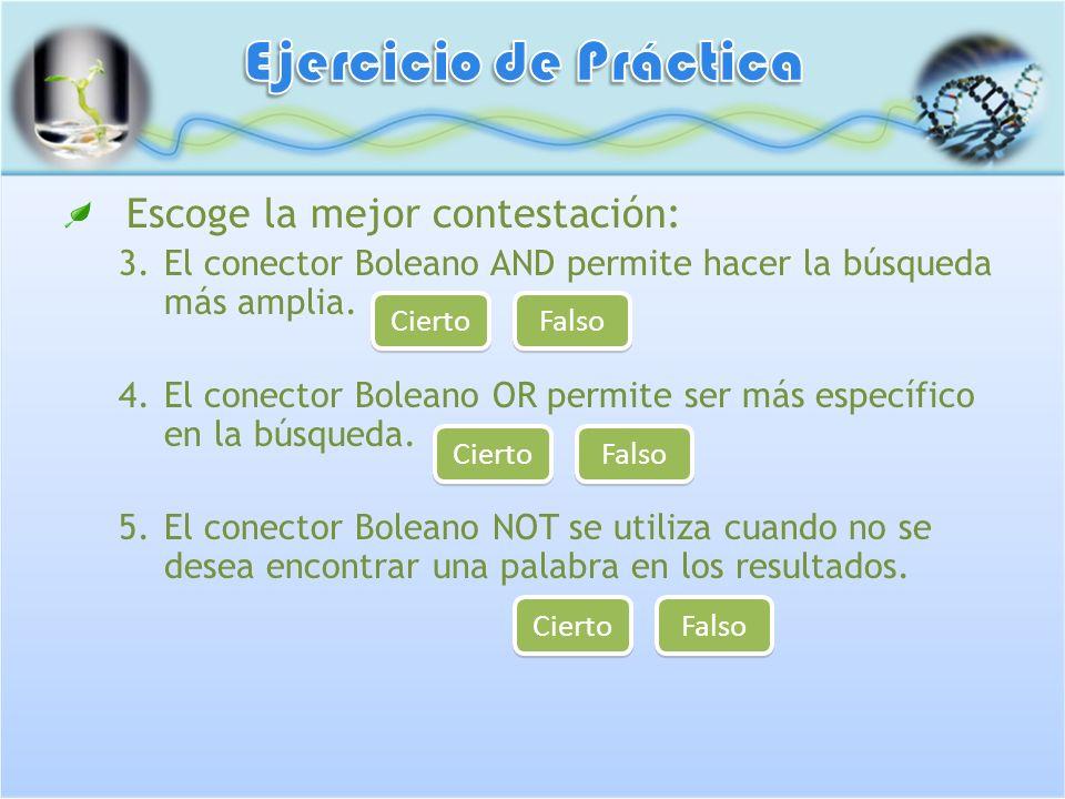 Escoge la mejor contestación: 3.El conector Boleano AND permite hacer la búsqueda más amplia. 4.El conector Boleano OR permite ser más específico en l