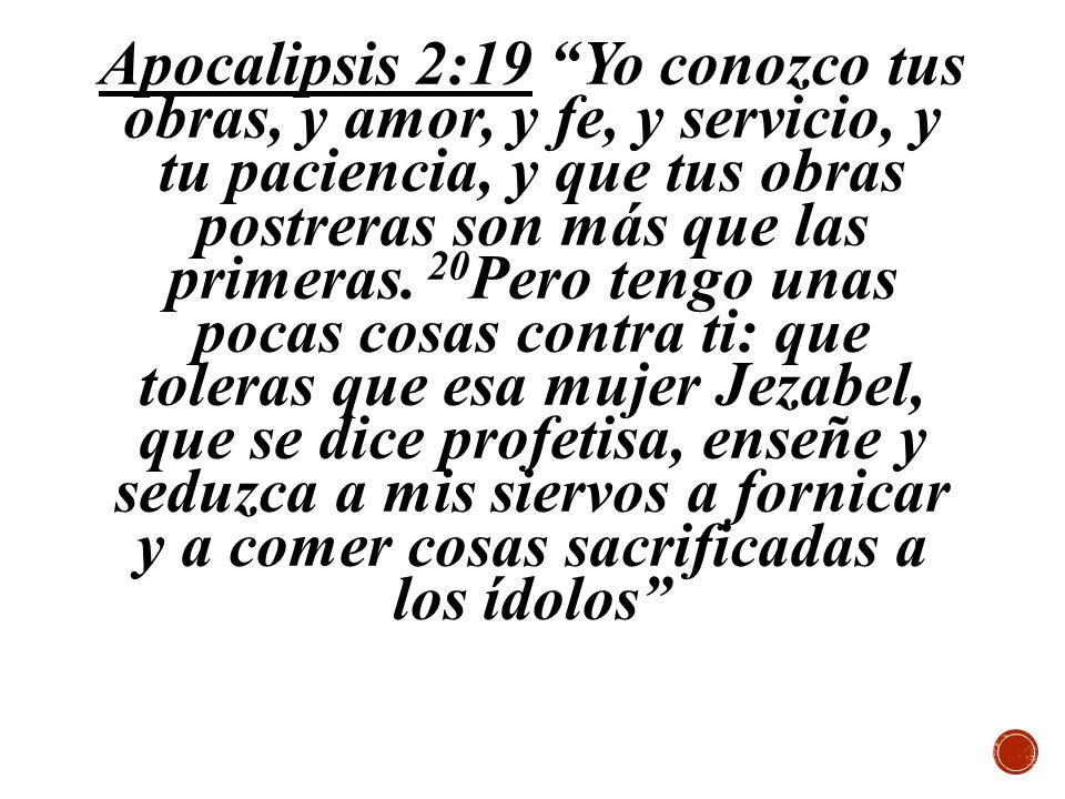 Apocalipsis 2:19 Yo conozco tus obras, y amor, y fe, y servicio, y tu paciencia, y que tus obras postreras son más que las primeras. 20 Pero tengo una