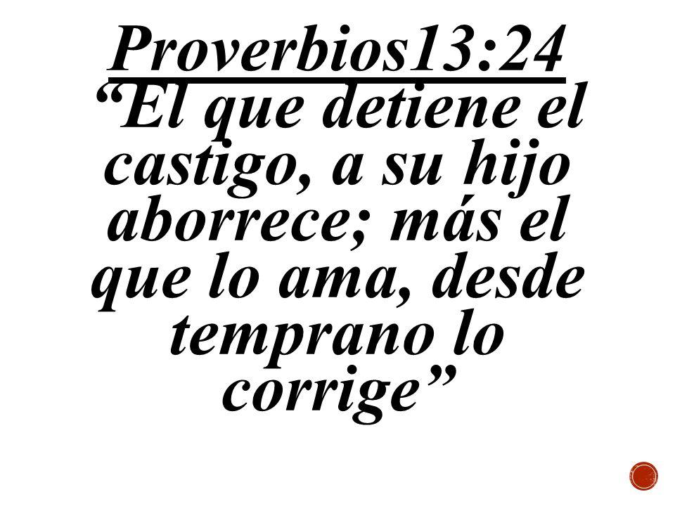 Proverbios13:24 El que detiene el castigo, a su hijo aborrece; más el que lo ama, desde temprano lo corrige