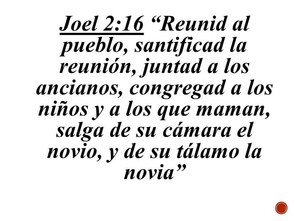 Joel 2:16 Reunid al pueblo, santificad la reunión, juntad a los ancianos, congregad a los niños y a los que maman, salga de su cámara el novio, y de s