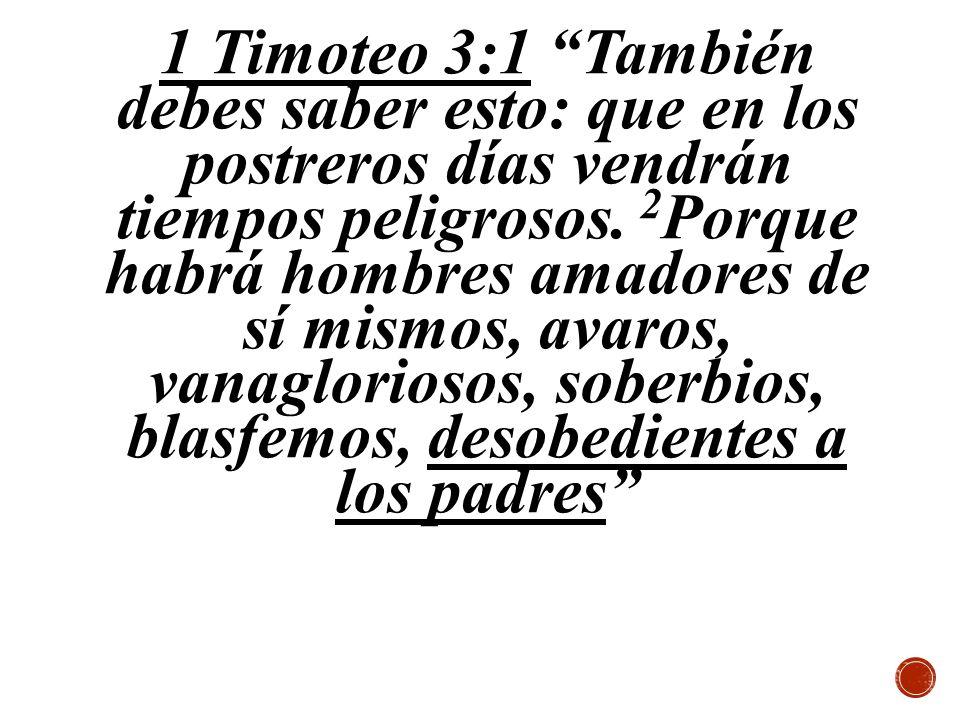 1 Timoteo 3:1 También debes saber esto: que en los postreros días vendrán tiempos peligrosos. 2 Porque habrá hombres amadores de sí mismos, avaros, va
