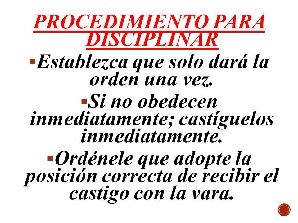 PROCEDIMIENTO PARA DISCIPLINAR Establezca que solo dará la orden una vez. Si no obedecen inmediatamente; castíguelos inmediatamente. Ordénele que adop