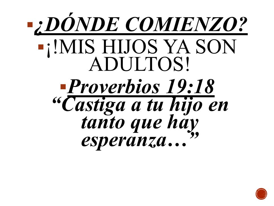 ¿DÓNDE COMIENZO? ¡!MIS HIJOS YA SON ADULTOS! Proverbios 19:18Castiga a tu hijo en tanto que hay esperanza…