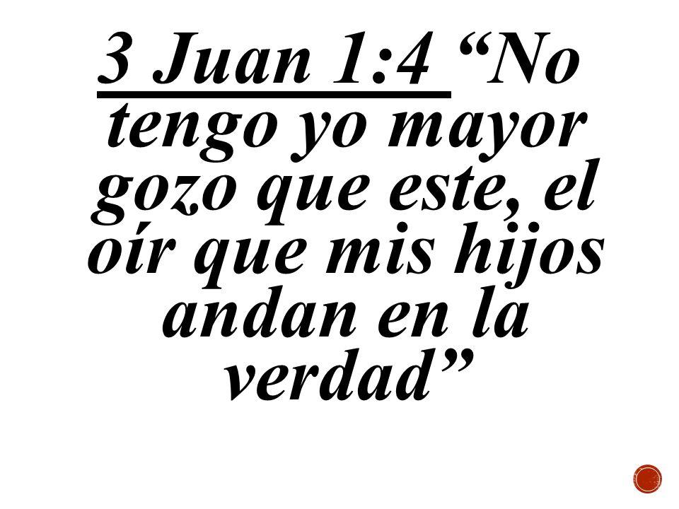 3 Juan 1:4 No tengo yo mayor gozo que este, el oír que mis hijos andan en la verdad