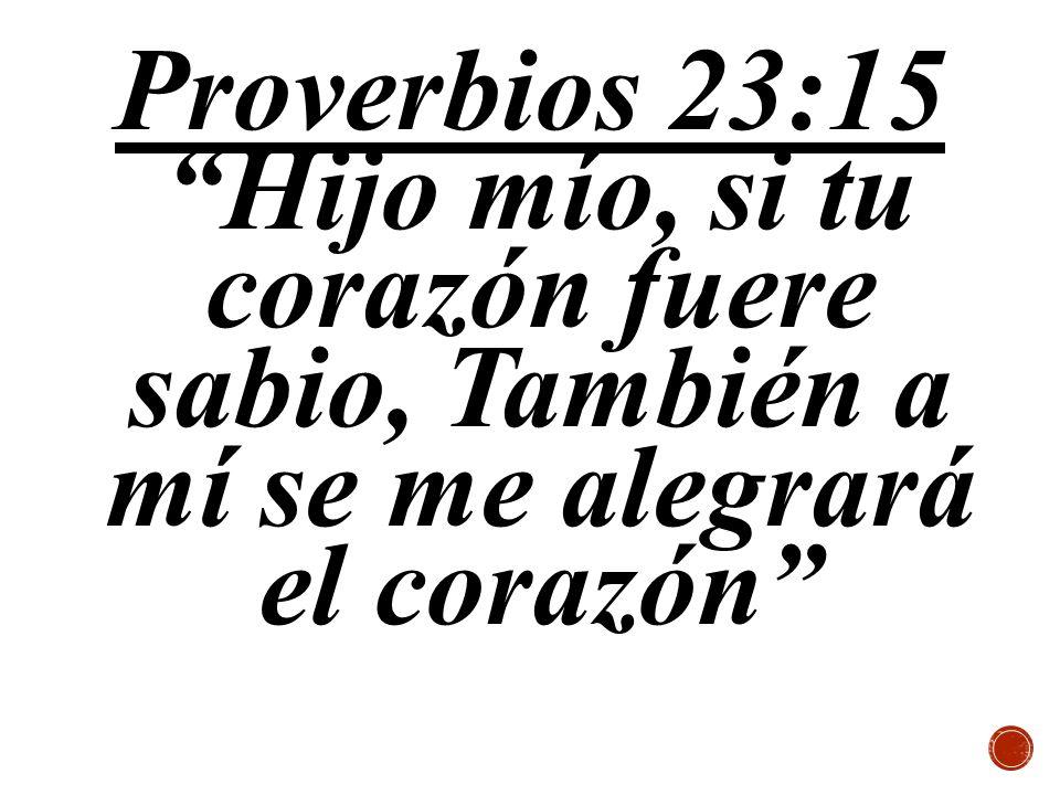 Proverbios 23:15Hijo mío, si tu corazón fuere sabio, También a mí se me alegrará el corazón