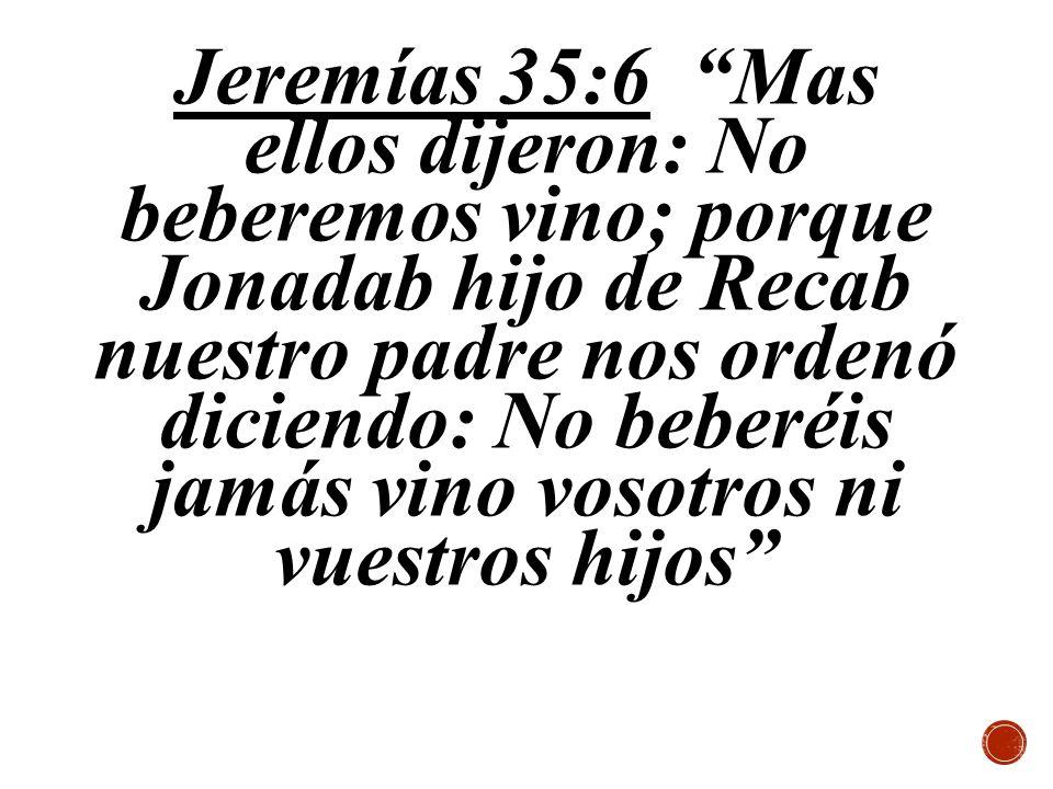 Jeremías 35:6 Mas ellos dijeron: No beberemos vino; porque Jonadab hijo de Recab nuestro padre nos ordenó diciendo: No beberéis jamás vino vosotros ni