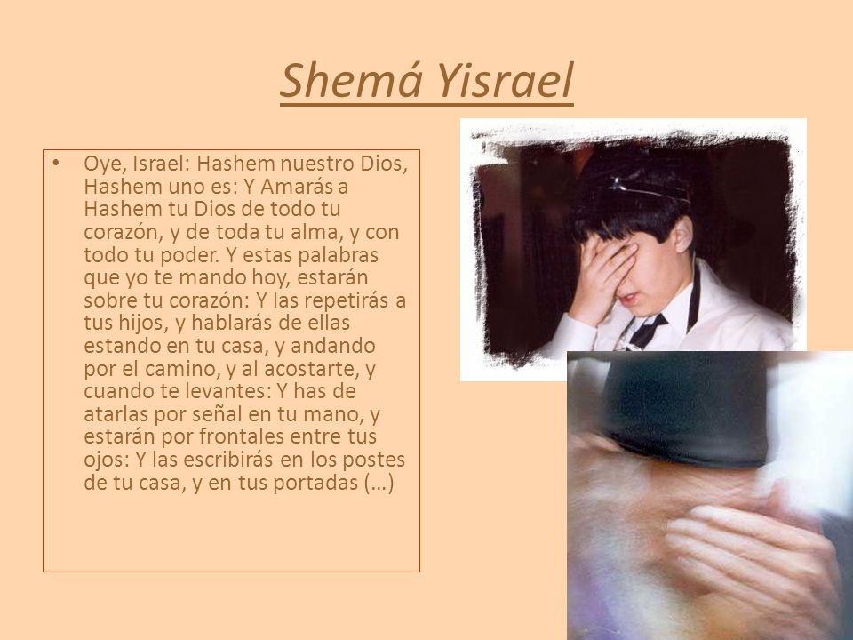 Shemá Yisrael Oye, Israel: Hashem nuestro Dios, Hashem uno es: Y Amarás a Hashem tu Dios de todo tu corazón, y de toda tu alma, y con todo tu poder. Y