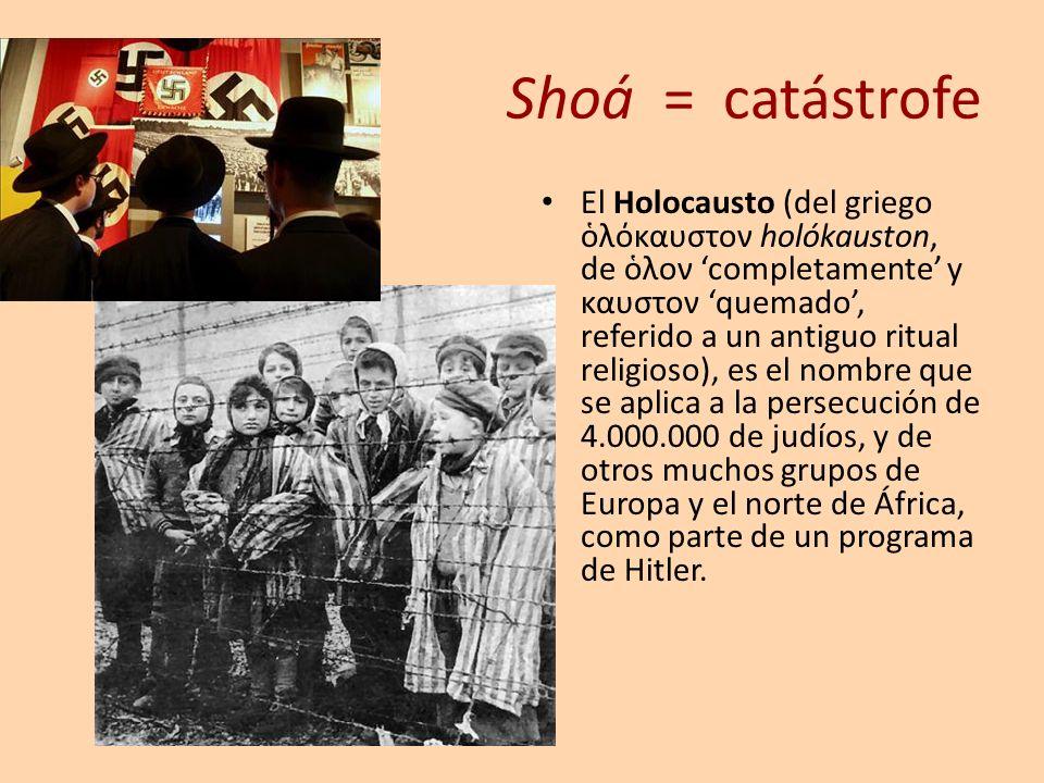 Shoá = catástrofe El Holocausto (del griego λόκαυστον holókauston, de λον completamente y καυστον quemado, referido a un antiguo ritual religioso), es