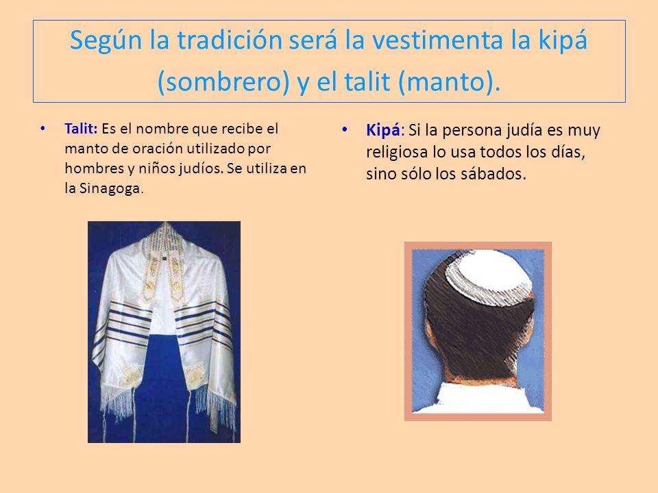 Según la tradición será la vestimenta la kipá (sombrero) y el talit (manto). Talit: Es el nombre que recibe el manto de oración utilizado por hombres