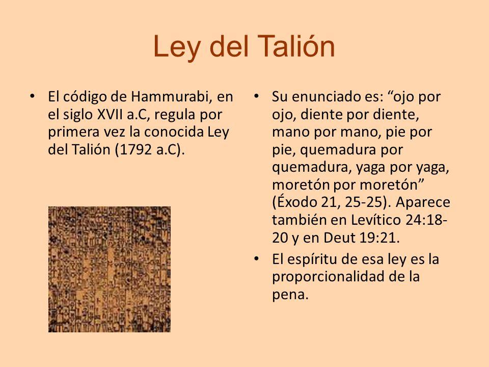 Ley del Talión El código de Hammurabi, en el siglo XVII a.C, regula por primera vez la conocida Ley del Talión (1792 a.C). Su enunciado es: ojo por oj