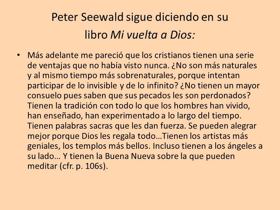 Peter Seewald sigue diciendo en su libro Mi vuelta a Dios: Más adelante me pareció que los cristianos tienen una serie de ventajas que no había visto