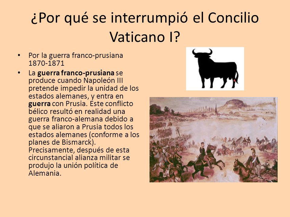 ¿Por qué se interrumpió el Concilio Vaticano I? Por la guerra franco-prusiana 1870-1871 La guerra franco-prusiana se produce cuando Napoleón III prete