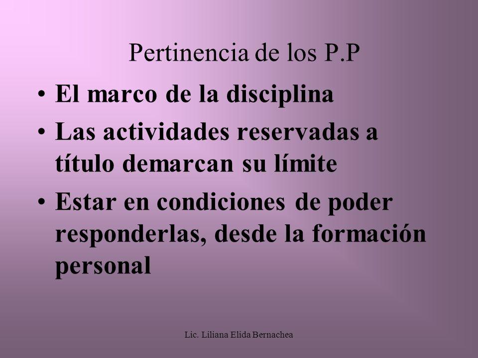 Lic. Liliana Elida Bernachea Pertinencia de los P.P El marco de la disciplina Las actividades reservadas a título demarcan su límite Estar en condicio