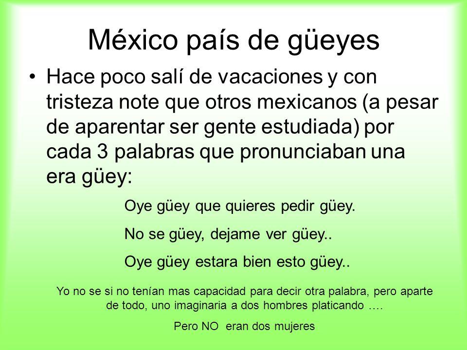 México país de güeyes Hace poco salí de vacaciones y con tristeza note que otros mexicanos (a pesar de aparentar ser gente estudiada) por cada 3 palab