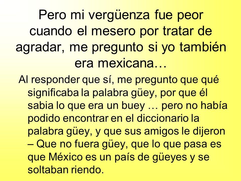 Pero mi vergüenza fue peor cuando el mesero por tratar de agradar, me pregunto si yo también era mexicana… Al responder que sí, me pregunto que qué si