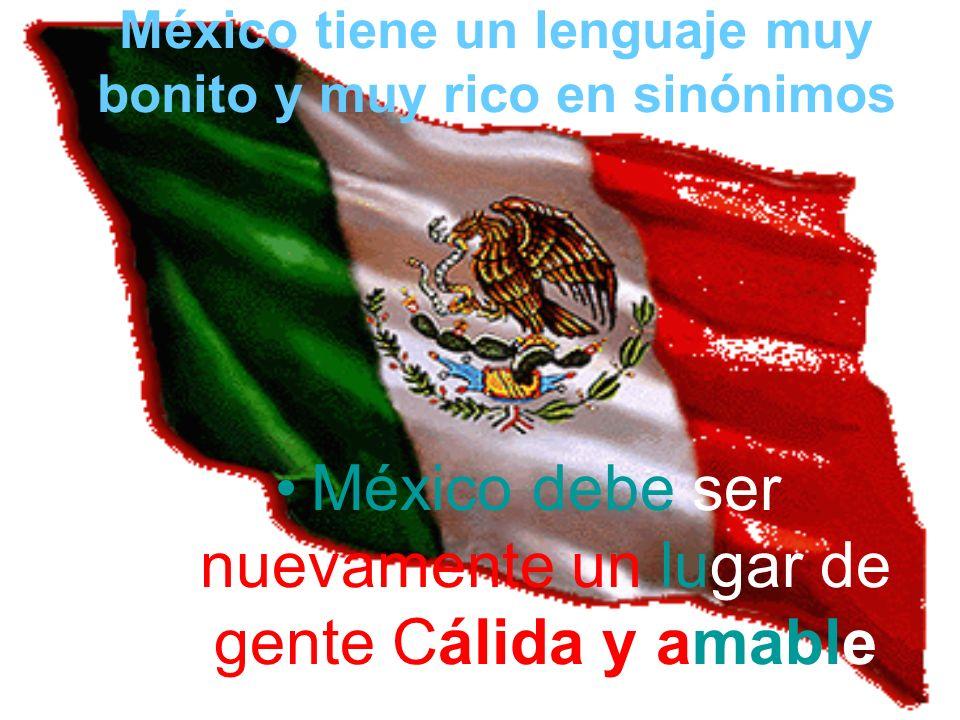 México tiene un lenguaje muy bonito y muy rico en sinónimos México debe ser nuevamente un lugar de gente Cálida y amable