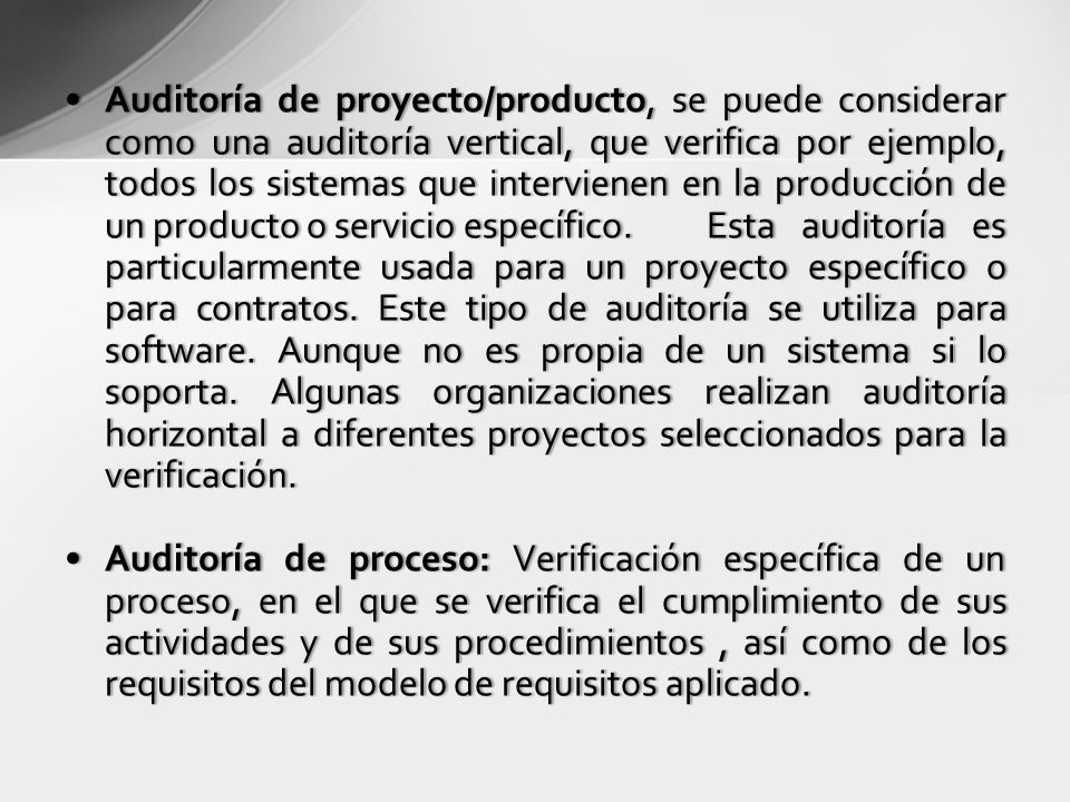 Auditoría de proyecto/producto, se puede considerar como una auditoría vertical, que verifica por ejemplo, todos los sistemas que intervienen en la producción de un producto o servicio específico.Esta auditoría es particularmente usada para un proyecto específico o para contratos.