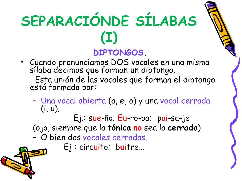 SEPARACIÓNDE SÍLABAS (I) DIPTONGOS. Cuando pronunciamos DOS vocales en una misma sílaba decimos que forman un diptongo. Esta unión de las vocales que
