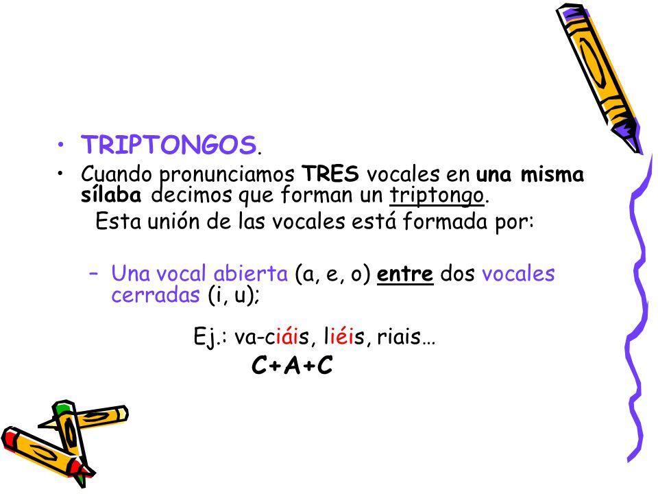 TRIPTONGOS. Cuando pronunciamos TRES vocales en una misma sílaba decimos que forman un triptongo. Esta unión de las vocales está formada por: –Una voc