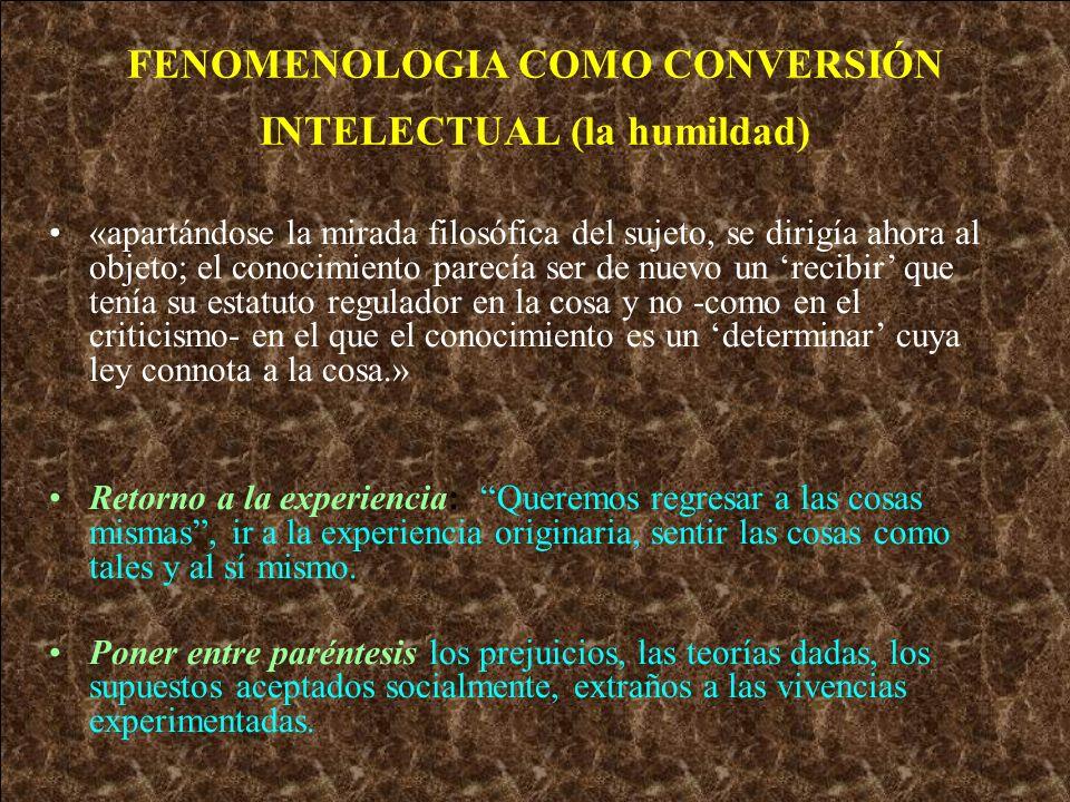 FENOMENOLOGIA COMO CONVERSIÓN INTELECTUAL (la humildad) «apartándose la mirada filosófica del sujeto, se dirigía ahora al objeto; el conocimiento pare