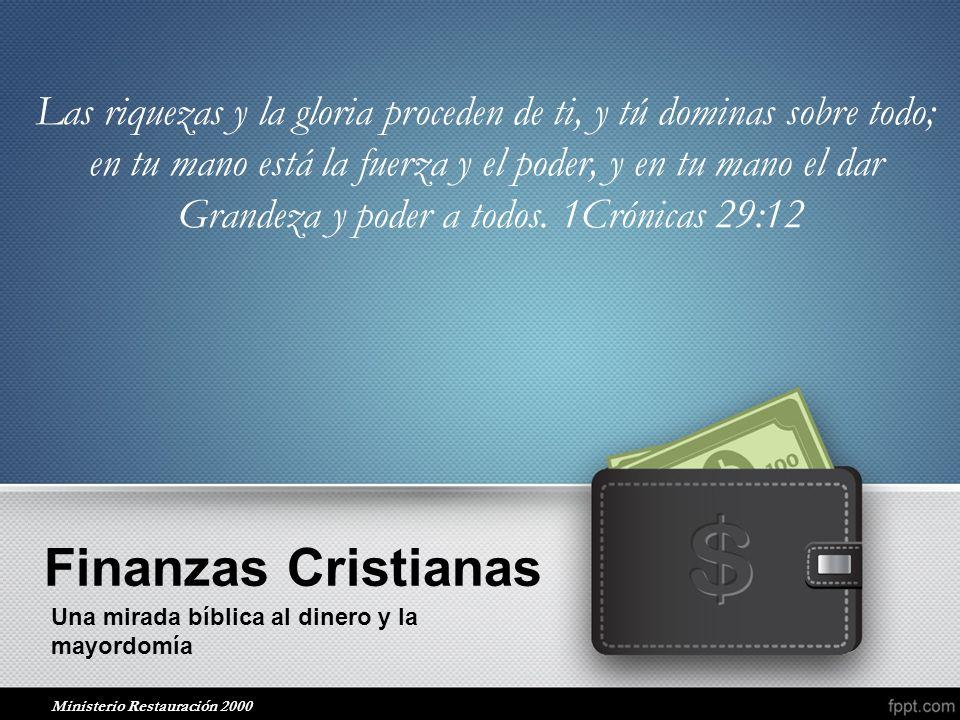 Finanzas Cristianas Una mirada bíblica al dinero y la mayordomía Las riquezas y la gloria proceden de ti, y tú dominas sobre todo; en tu mano está la