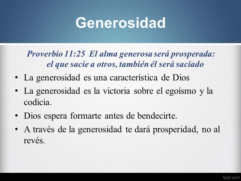 Proverbio 11:25 El alma generosa será prosperada: el que sacie a otros, también él será saciado La generosidad es una característica de Dios La genero