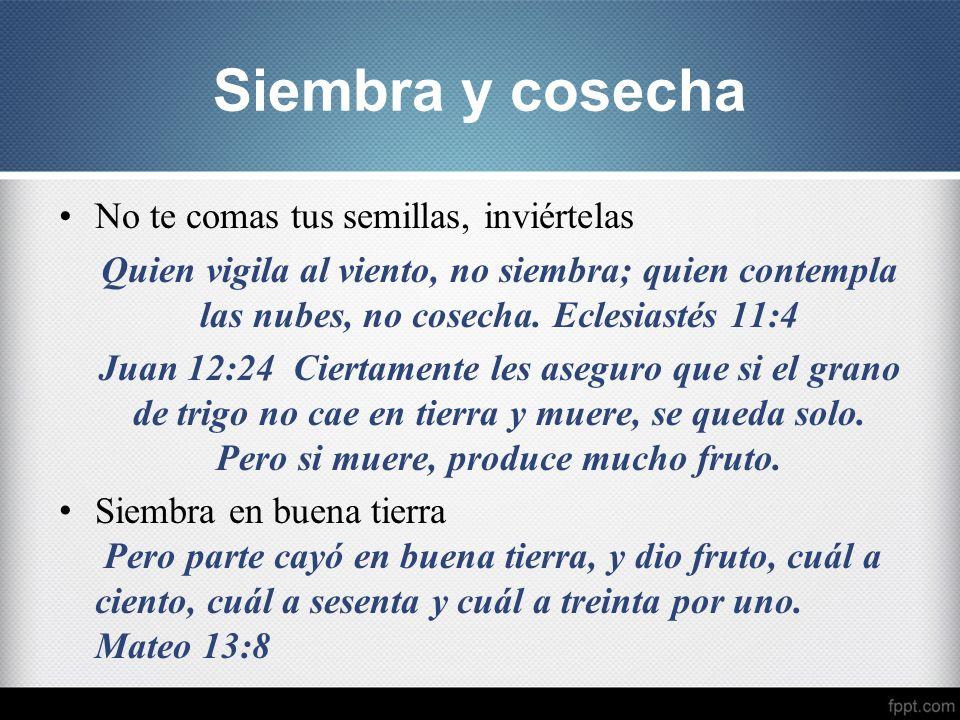 No te comas tus semillas, inviértelas Quien vigila al viento, no siembra; quien contempla las nubes, no cosecha. Eclesiastés 11:4 Juan 12:24 Ciertamen
