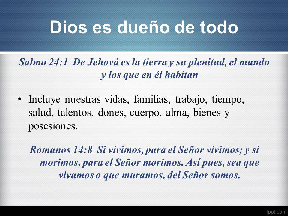 Dios es dueño de todo Salmo 24:1 De Jehová es la tierra y su plenitud, el mundo y los que en él habitan Incluye nuestras vidas, familias, trabajo, tie