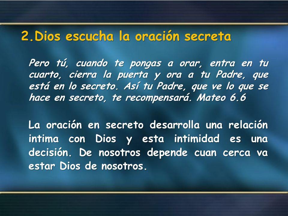 2.Dios escucha la oración secreta Pero tú, cuando te pongas a orar, entra en tu cuarto, cierra la puerta y ora a tu Padre, que está en lo secreto. Así