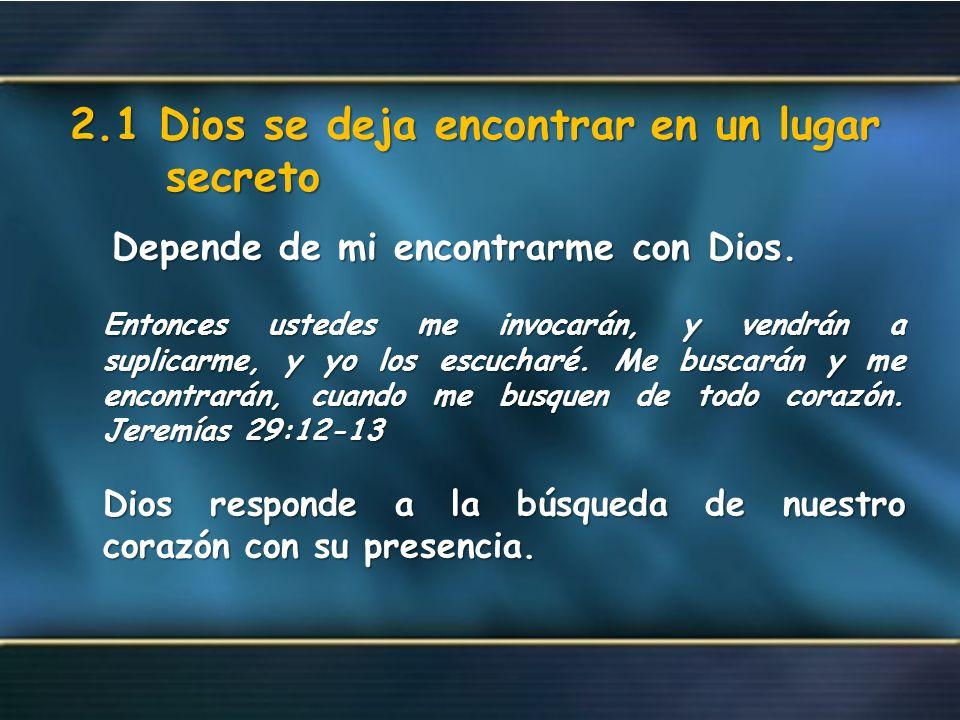 2.1 Dios se deja encontrar en un lugar secreto Depende de mi encontrarme con Dios. Depende de mi encontrarme con Dios. Entonces ustedes me invocarán,