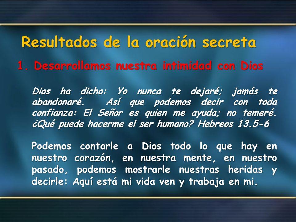 Resultados de la oración secreta 1. Desarrollamos nuestra intimidad con Dios Dios ha dicho: Yo nunca te dejaré; jamás te abandonaré. Así que podemos d