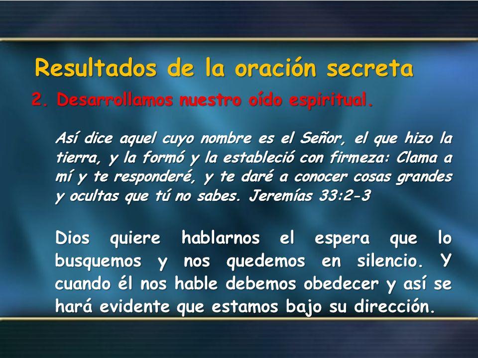 Resultados de la oración secreta 2. Desarrollamos nuestro oído espiritual. Así dice aquel cuyo nombre es el Señor, el que hizo la tierra, y la formó y