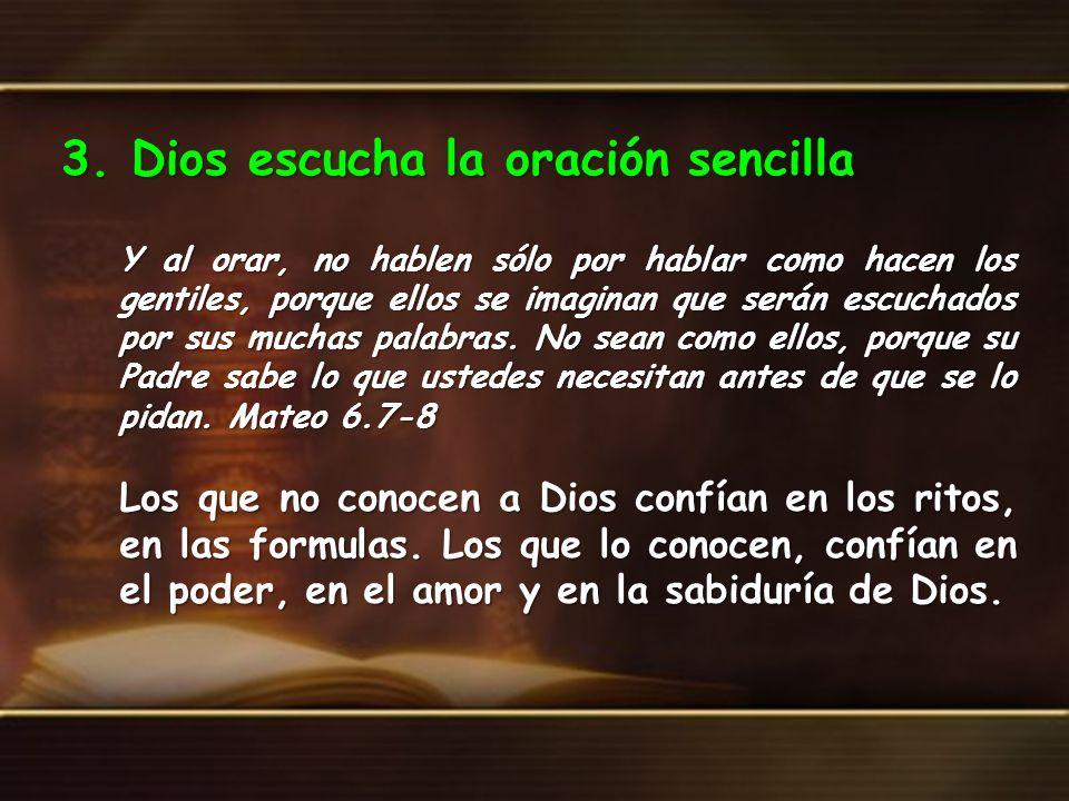 3. Dios escucha la oración sencilla Y al orar, no hablen sólo por hablar como hacen los gentiles, porque ellos se imaginan que serán escuchados por su