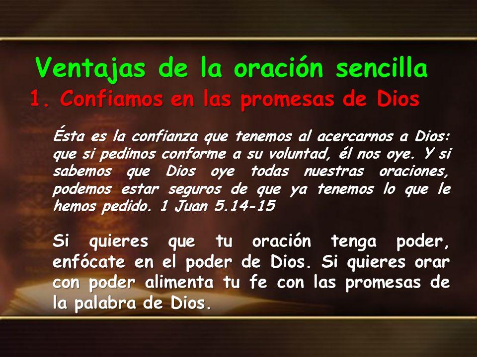 Ventajas de la oración sencilla 1. Confiamos en las promesas de Dios Ésta es la confianza que tenemos al acercarnos a Dios: que si pedimos conforme a